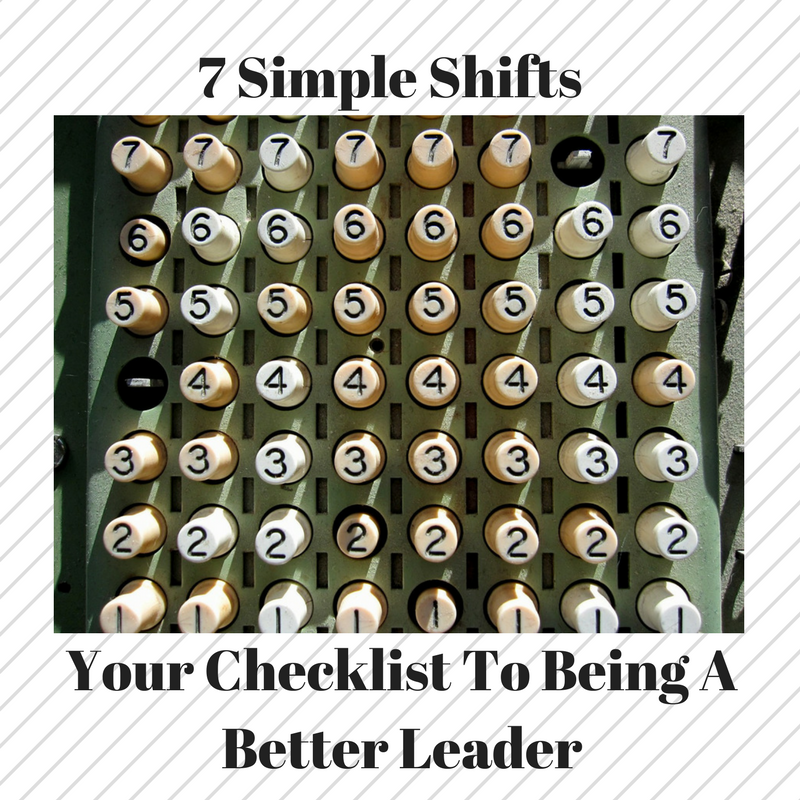 7 Simple Shifts – Your Checklist To Being A Better Leader