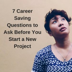 7 Career Saving Questions to Ask Before You Start a New Project